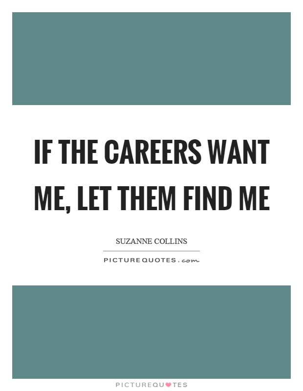 If the careers want me, let them find me Picture Quote #1
