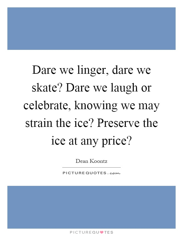 Dare we linger, dare we skate? Dare we laugh or celebrate, knowing we may strain the ice? Preserve the ice at any price? Picture Quote #1