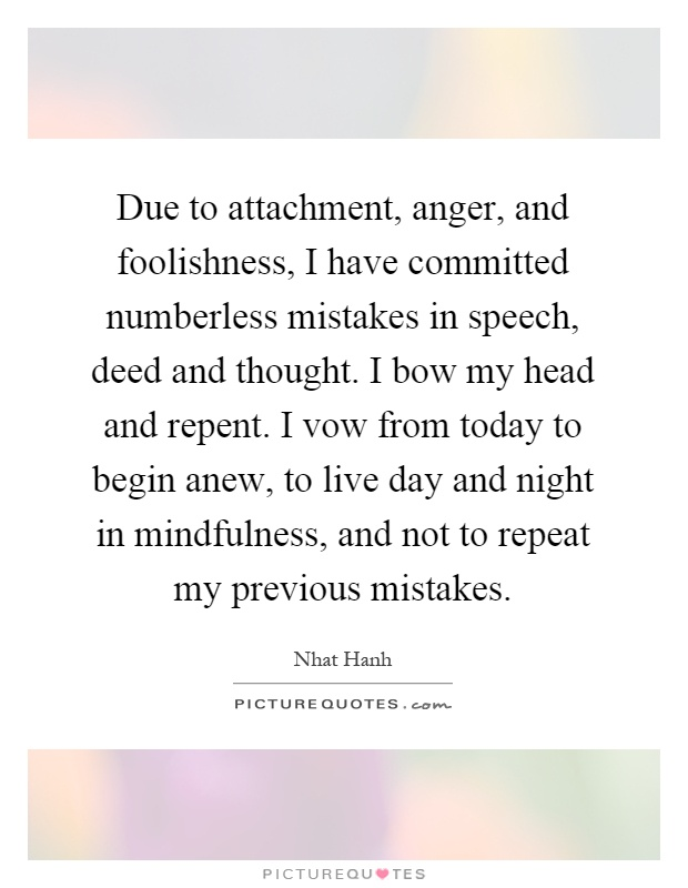 Due to attachment, anger, and foolishness, I have committed numberless mistakes in speech, deed and thought. I bow my head and repent. I vow from today to begin anew, to live day and night in mindfulness, and not to repeat my previous mistakes Picture Quote #1