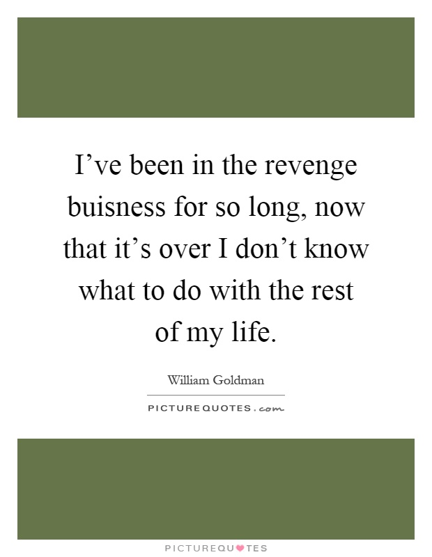 I've been in the revenge buisness for so long, now that it's over I don't know what to do with the rest of my life Picture Quote #1