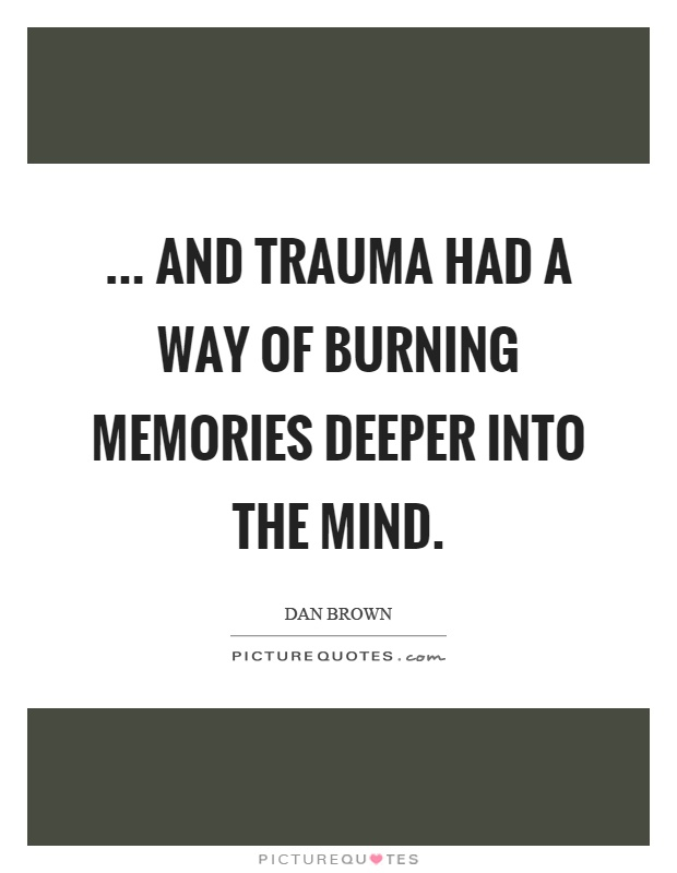 ... and trauma had a way of burning memories deeper into the mind Picture Quote #1