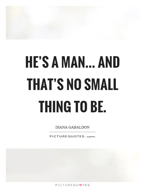 He's a man... and that's no small thing to be Picture Quote #1
