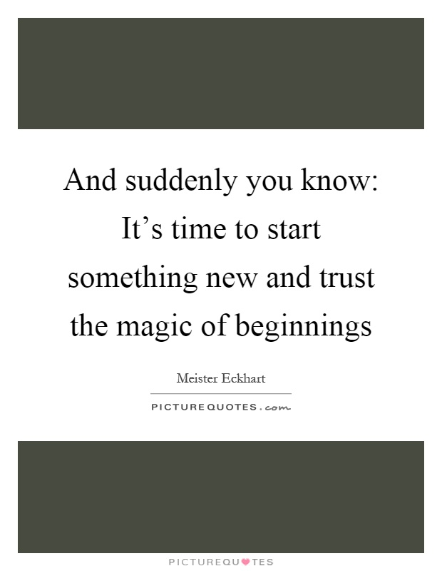 And suddenly you know: It's time to start something new and trust the magic of beginnings Picture Quote #1