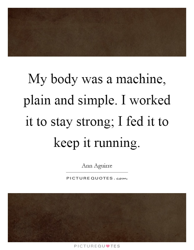 My body was a machine, plain and simple. I worked it to stay strong; I fed it to keep it running Picture Quote #1