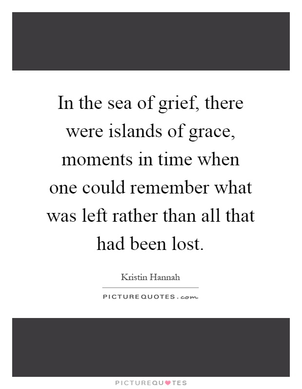 In the sea of grief, there were islands of grace, moments in time when one could remember what was left rather than all that had been lost Picture Quote #1
