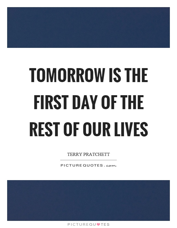 Tomorrow is the first day of the rest of our lives Picture Quote #1