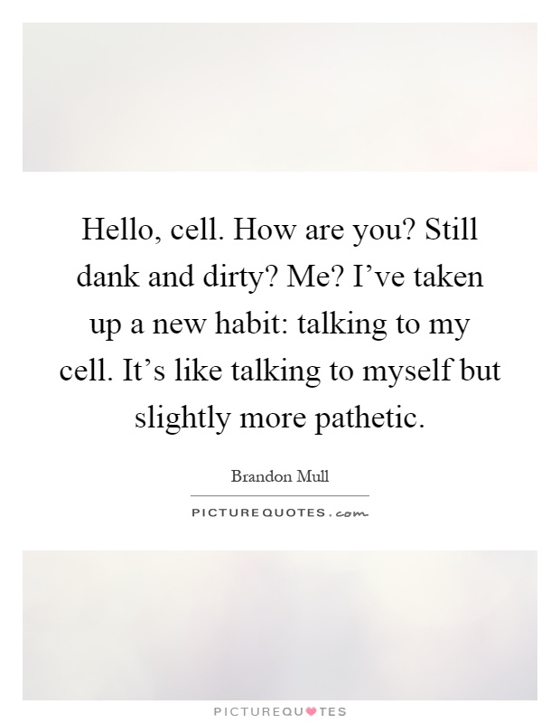 Hello, cell. How are you? Still dank and dirty? Me? I've taken up a new habit: talking to my cell. It's like talking to myself but slightly more pathetic Picture Quote #1