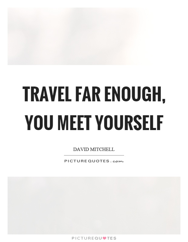 travel so far you meet yourself
