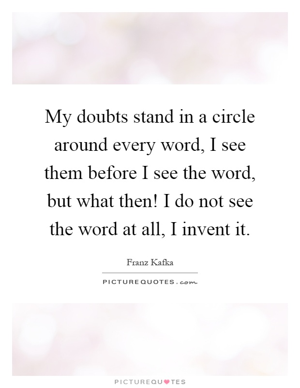 My doubts stand in a circle around every word, I see them before I see the word, but what then! I do not see the word at all, I invent it Picture Quote #1