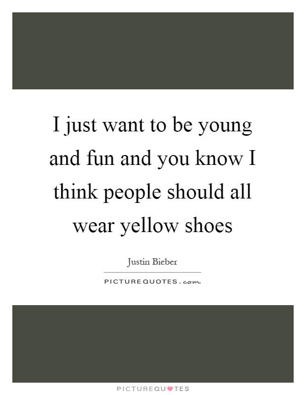 I just want to be young and fun and you know I think people should all wear yellow shoes Picture Quote #1