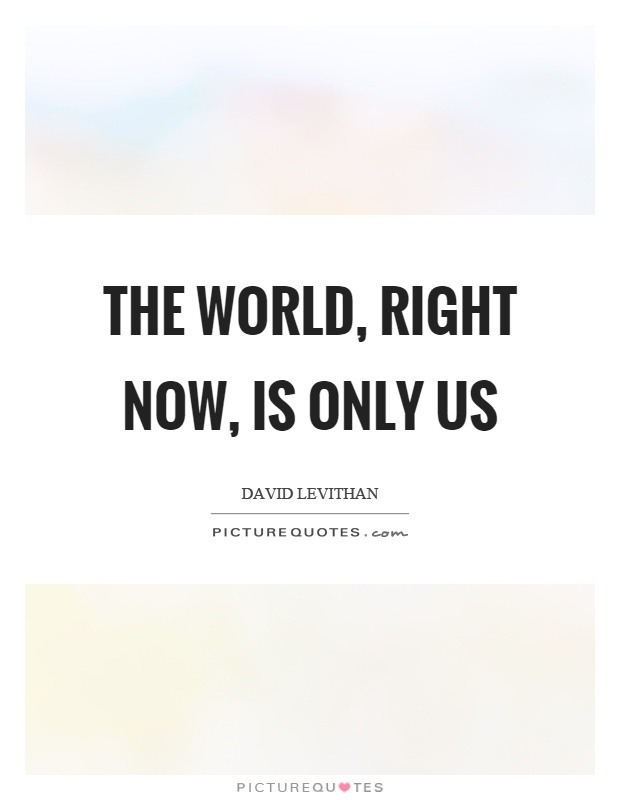 The world, right now, is only us Picture Quote #1
