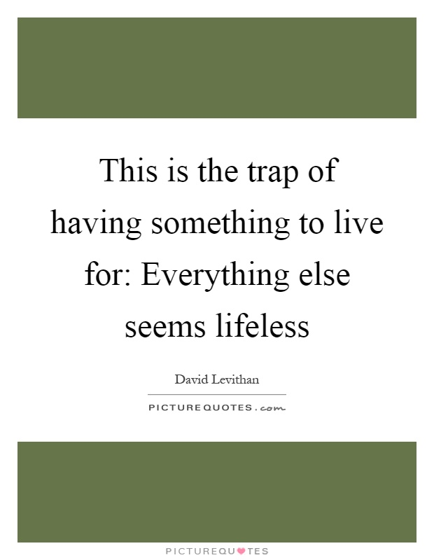 This is the trap of having something to live for: Everything else seems lifeless Picture Quote #1