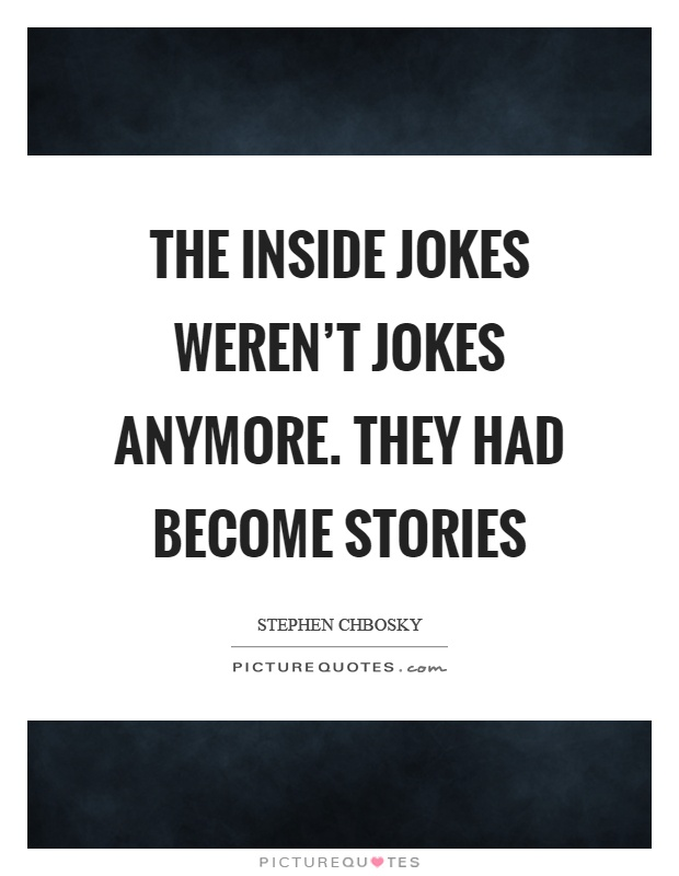 The inside jokes weren't jokes anymore. they had become stories Picture Quote #1
