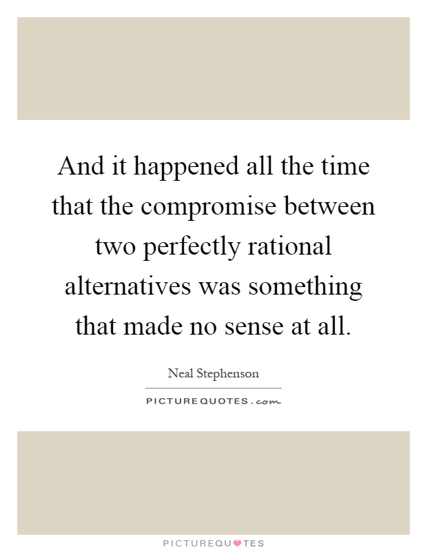 And it happened all the time that the compromise between two perfectly rational alternatives was something that made no sense at all Picture Quote #1