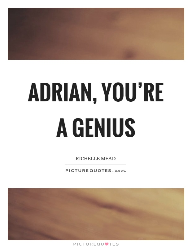 Adrian, you're a genius Picture Quote #1