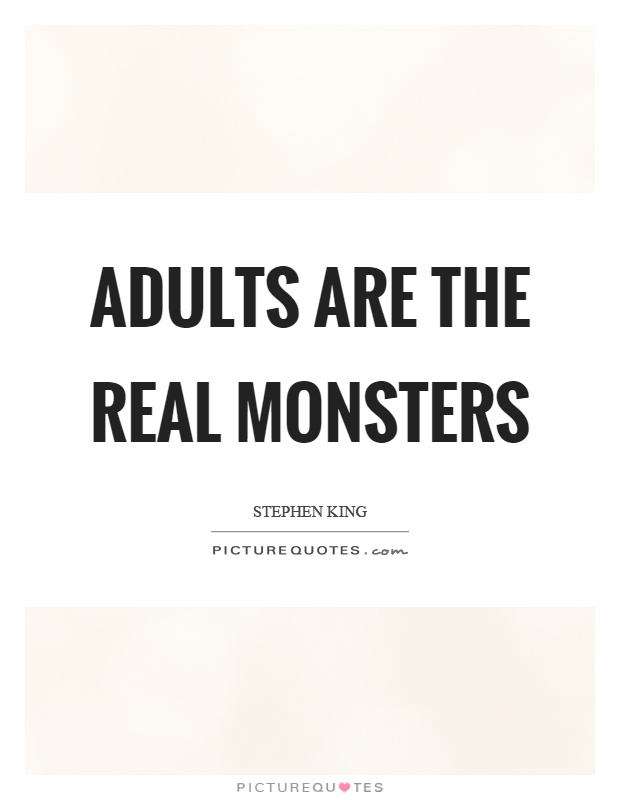 Adults are the real monsters Picture Quote #1