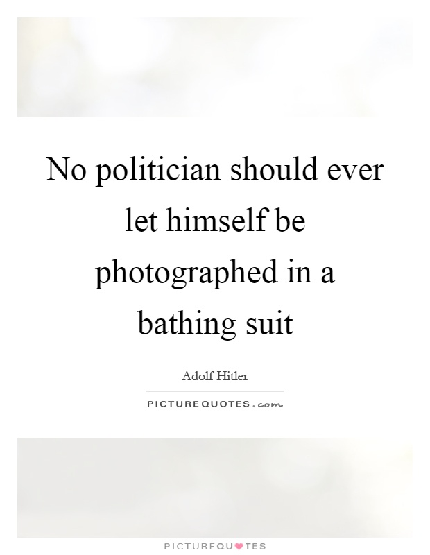 No politician should ever let himself be photographed in a bathing suit Picture Quote #1