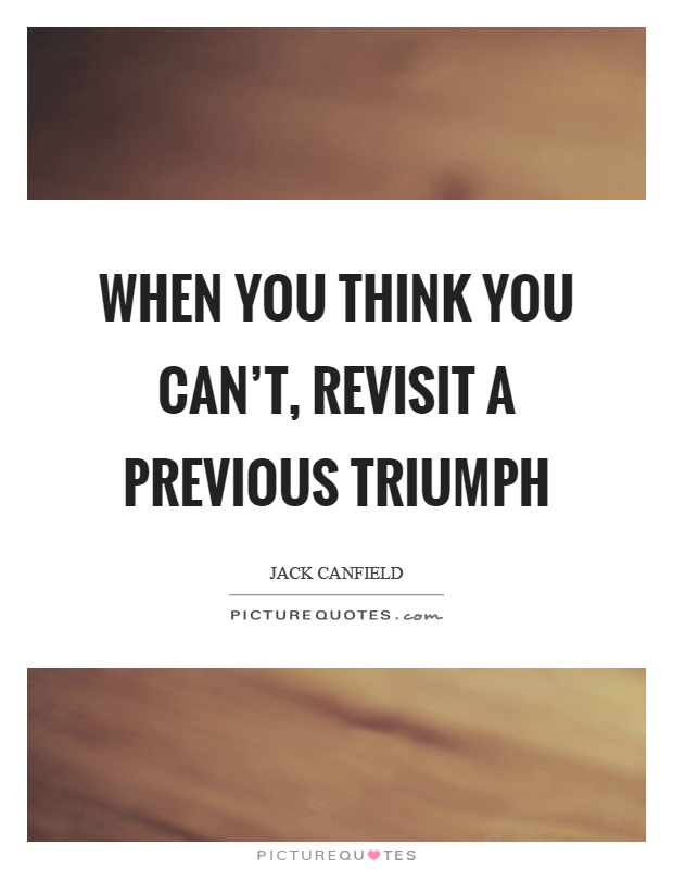 When you think you can't, revisit a previous triumph Picture Quote #1