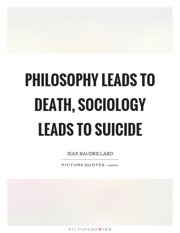 Philosophy leads to death, sociology leads to suicide Picture Quote #1