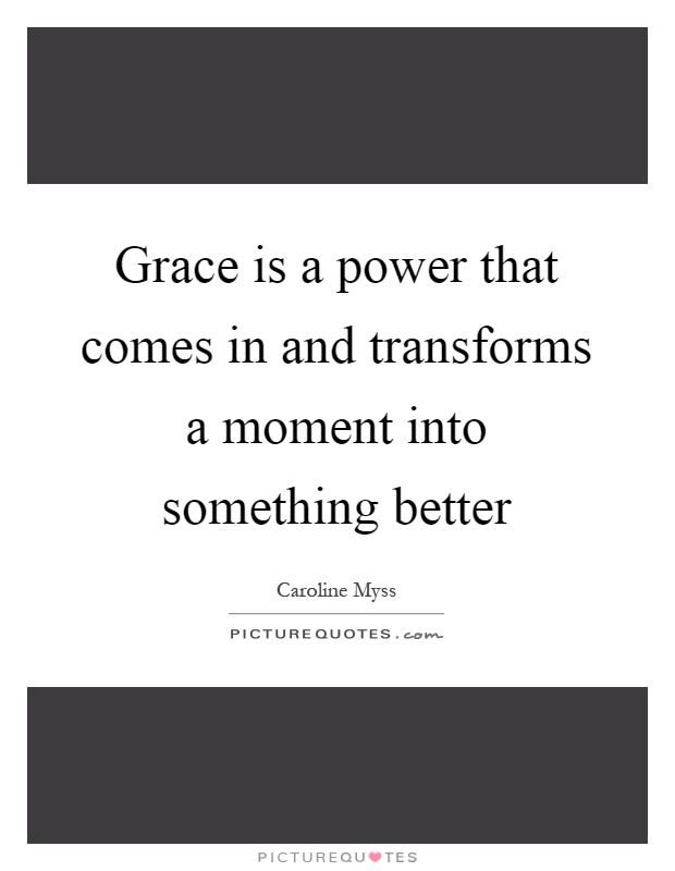 Grace is a power that comes in and transforms a moment into something better Picture Quote #1