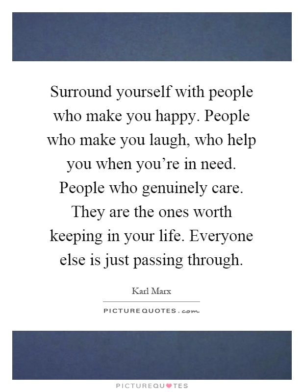 Surround yourself with people who make you happy. People who make you laugh, who help you when you're in need. People who genuinely care. They are the ones worth keeping in your life. Everyone else is just passing through Picture Quote #1