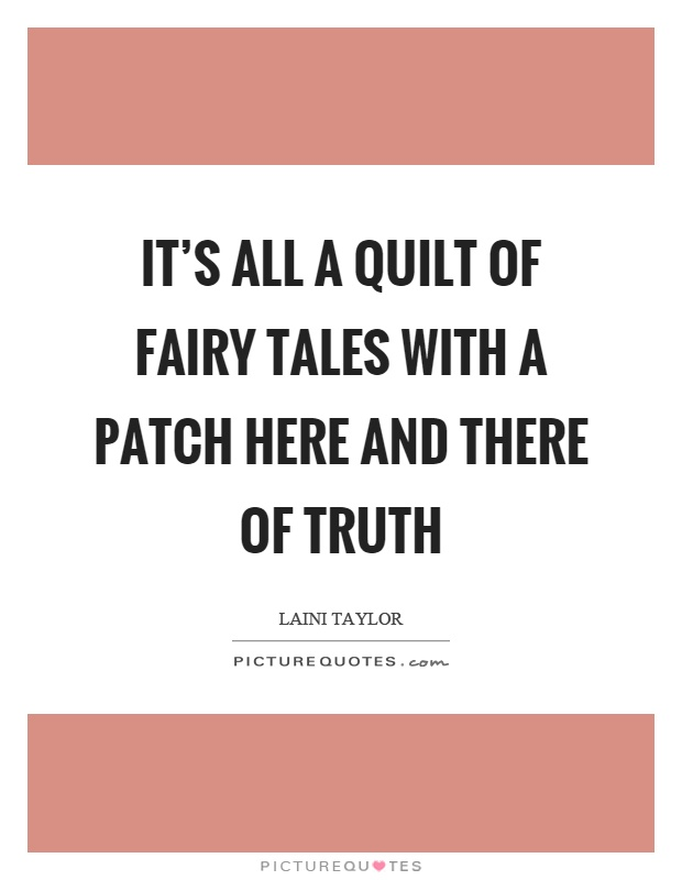 It's all a quilt of fairy tales with a patch here and there of truth Picture Quote #1