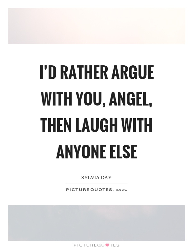 I'd rather argue with you, angel, then laugh with anyone else Picture Quote #1