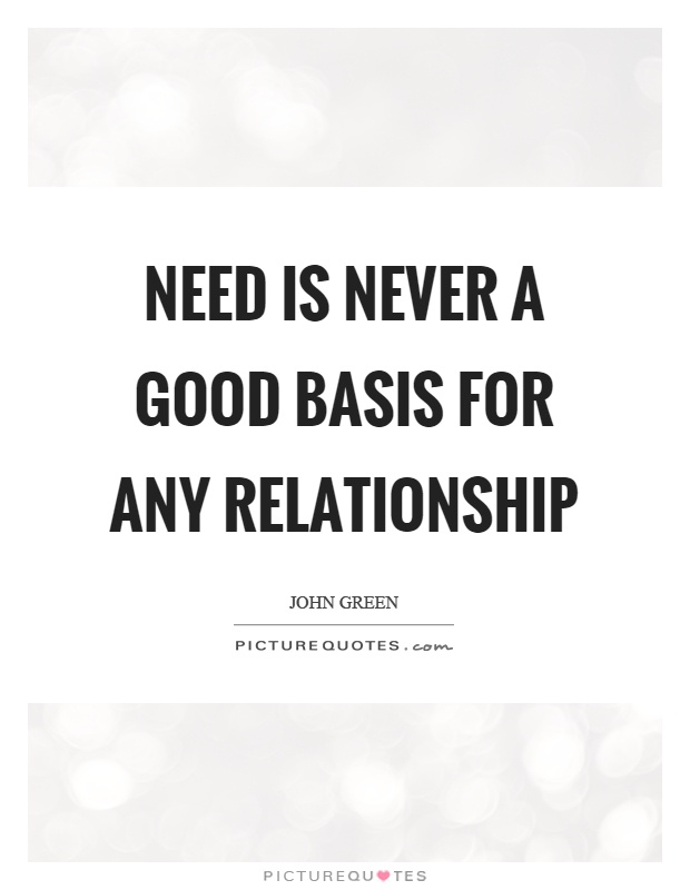 Need is never a good basis for any relationship Picture Quote #1