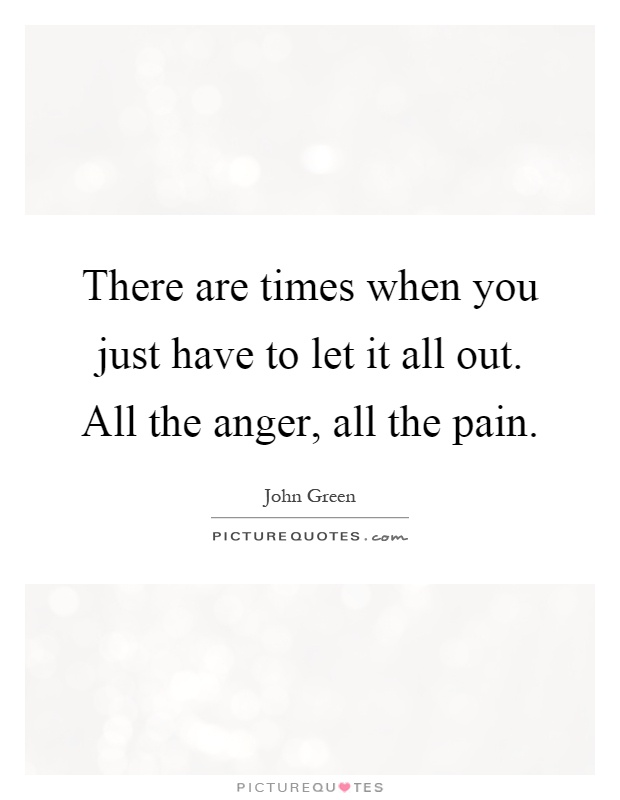 There are times when you just have to let it all out. All the anger, all the pain Picture Quote #1