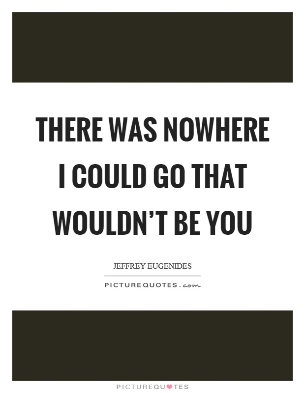 There was nowhere I could go that wouldn't be you Picture Quote #1