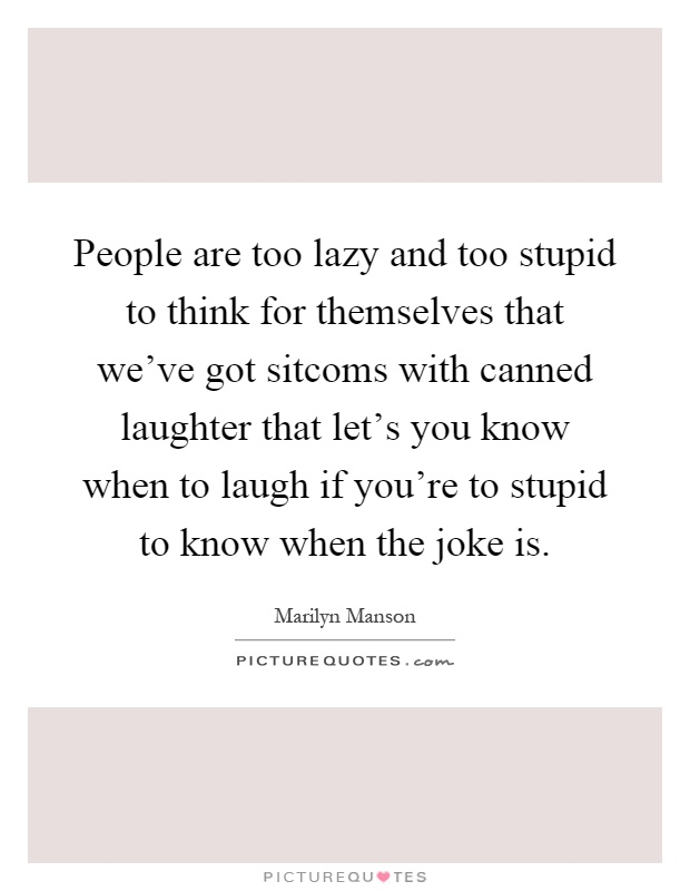 People are too lazy and too stupid to think for themselves that we've got sitcoms with canned laughter that let's you know when to laugh if you're to stupid to know when the joke is Picture Quote #1