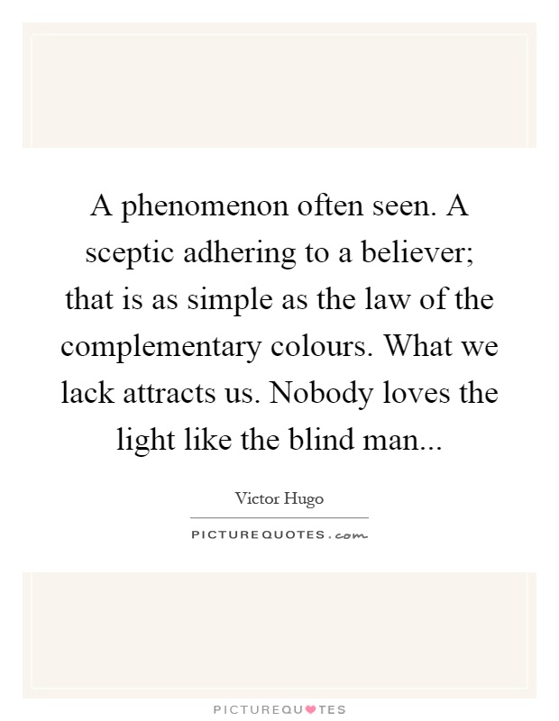 A phenomenon often seen. A sceptic adhering to a believer; that is as simple as the law of the complementary colours. What we lack attracts us. Nobody loves the light like the blind man Picture Quote #1