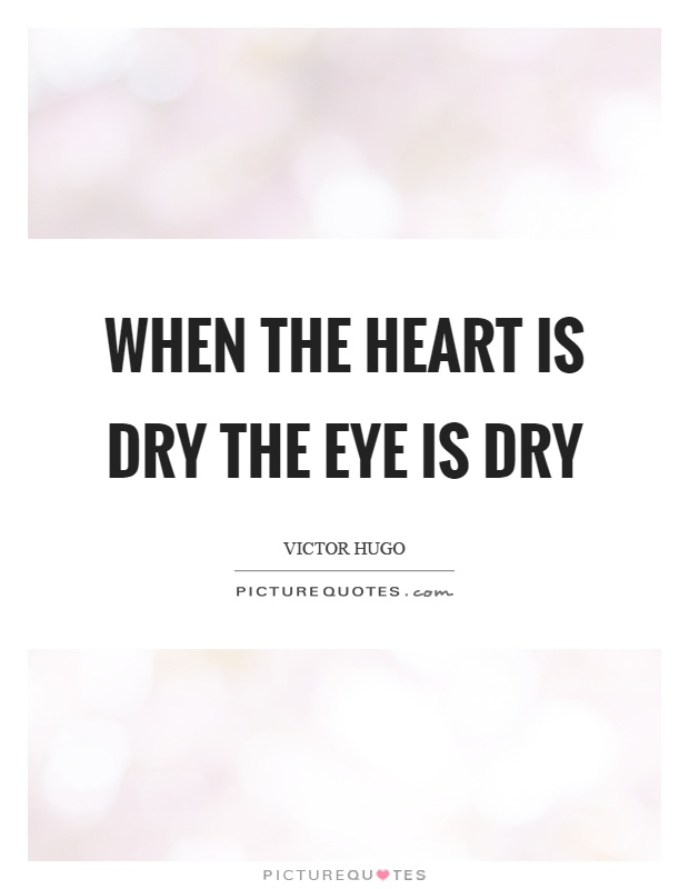 When the heart is dry the eye is dry Picture Quote #1