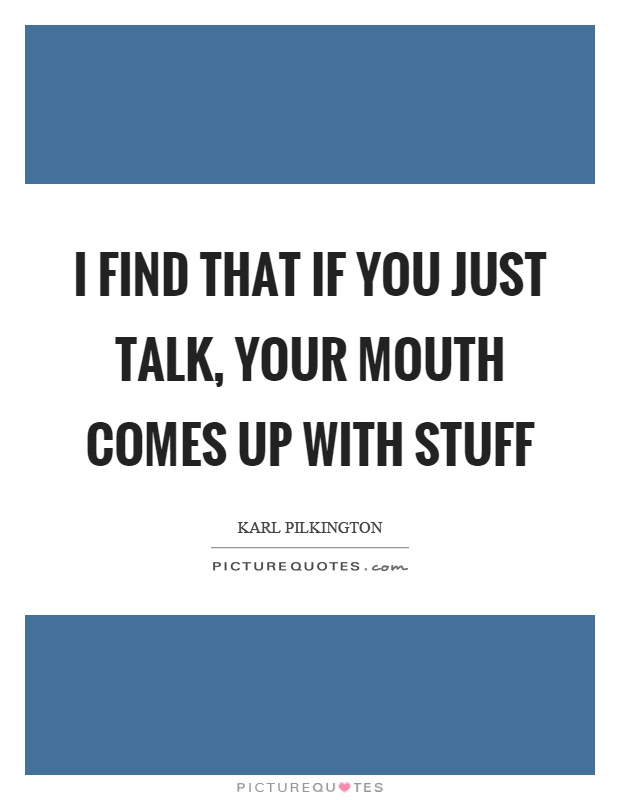 I find that if you just talk, your mouth comes up with stuff Picture Quote #1