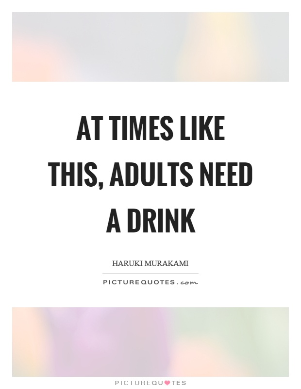 At times like this, adults need a drink Picture Quote #1