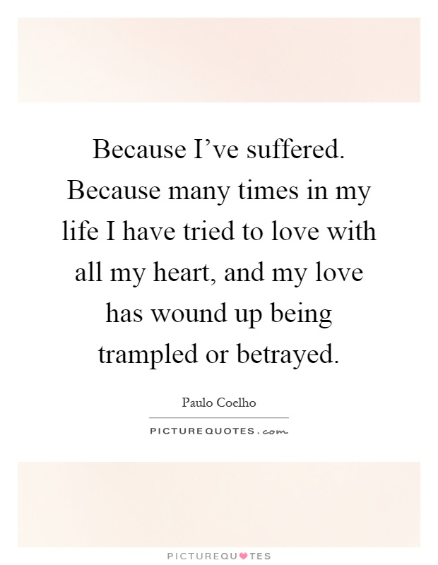 Because I've suffered. Because many times in my life I have tried to love with all my heart, and my love has wound up being trampled or betrayed Picture Quote #1