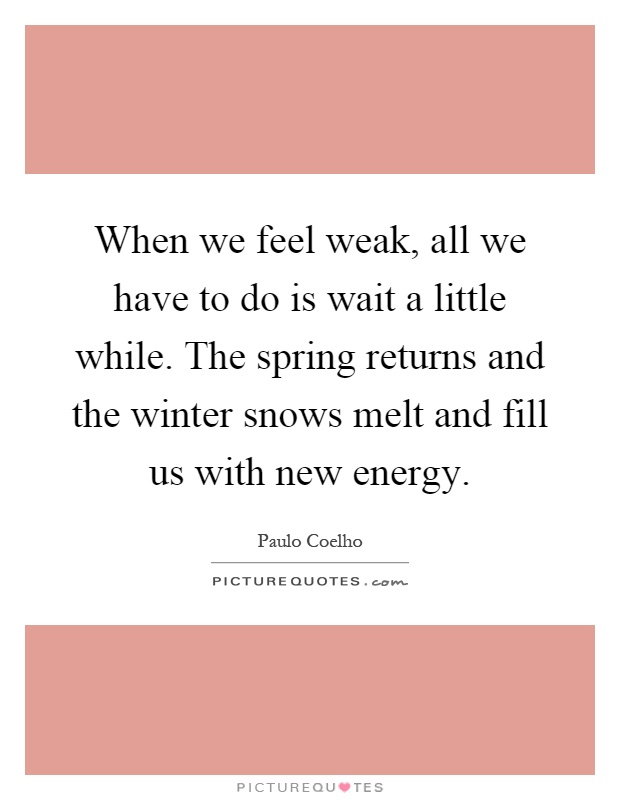 When we feel weak, all we have to do is wait a little while. The spring returns and the winter snows melt and fill us with new energy Picture Quote #1