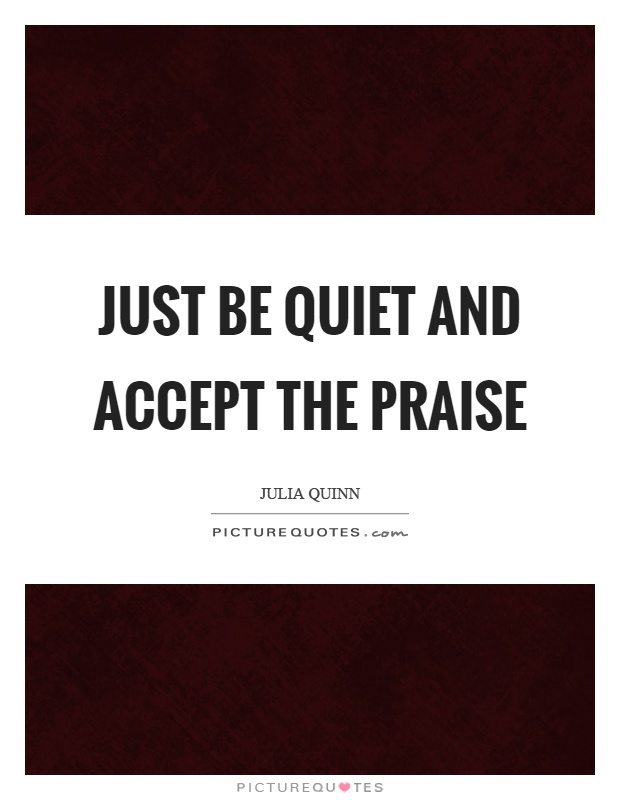 Just be quiet and accept the praise Picture Quote #1