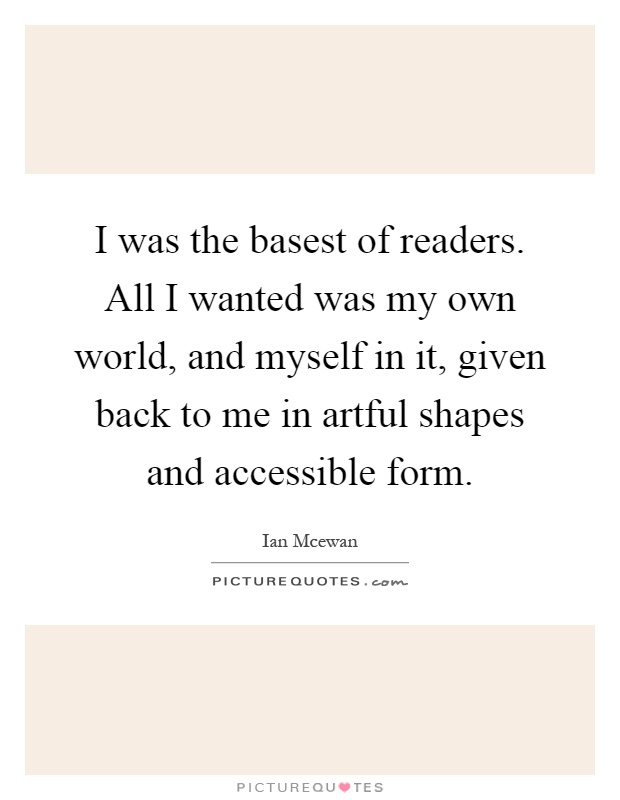 I was the basest of readers. All I wanted was my own world, and myself in it, given back to me in artful shapes and accessible form Picture Quote #1