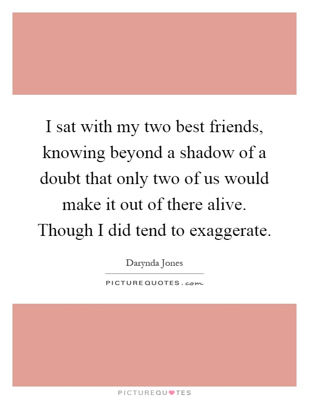 I sat with my two best friends, knowing beyond a shadow of a doubt that only two of us would make it out of there alive. Though I did tend to exaggerate Picture Quote #1