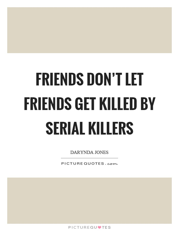 Friends don't let friends get killed by serial killers Picture Quote #1