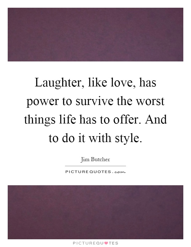 Laughter, like love, has power to survive the worst things life has to offer. And to do it with style Picture Quote #1
