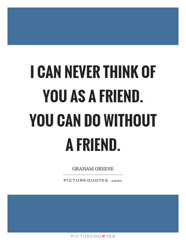 I can never think of you as a friend. You can do without a friend Picture Quote #1