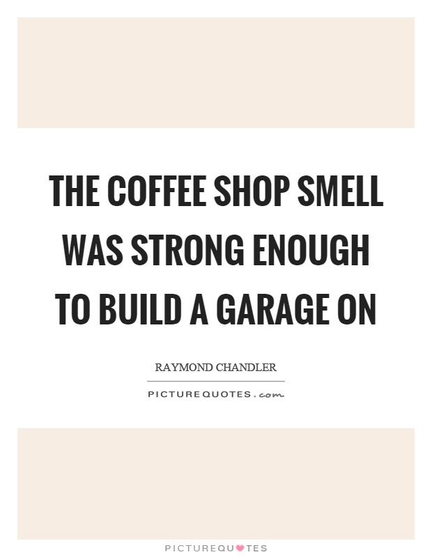 The coffee shop smell was strong enough to build a garage on Picture Quote #1