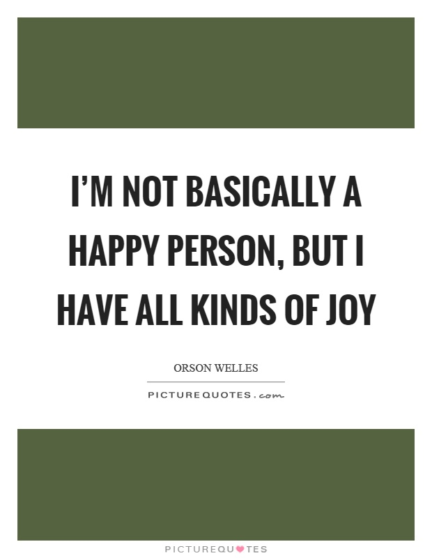 I'm not basically a happy person, but I have all kinds of joy Picture Quote #1