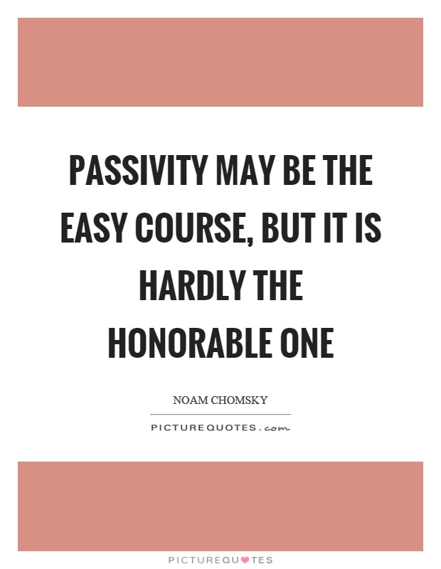 Passivity may be the easy course, but it is hardly the honorable one Picture Quote #1