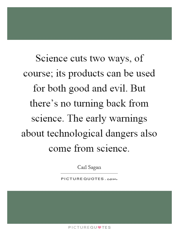 Science cuts two ways, of course; its products can be used for both good and evil. But there's no turning back from science. The early warnings about technological dangers also come from science Picture Quote #1