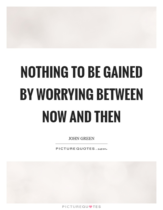 Nothing to be gained by worrying between now and then Picture Quote #1