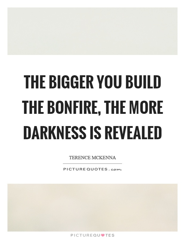 The bigger you build the bonfire, the more darkness is revealed Picture Quote #1