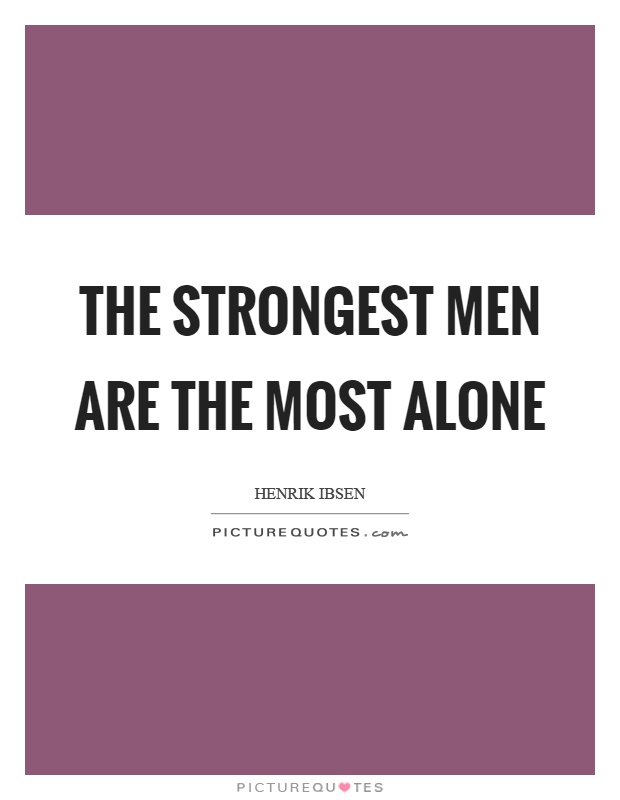 The strongest men are the most alone Picture Quote #1